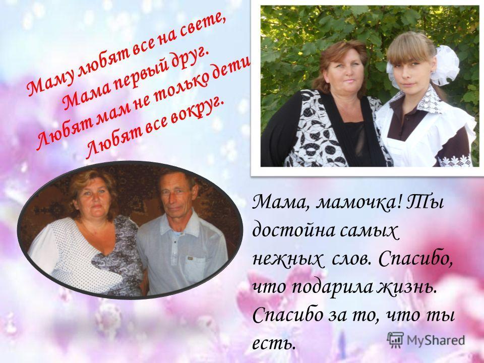 Маму любят все на свете, Мама первый друг. Любят мам не только дети, Любят все вокруг. Мама, мамочка! Ты достойна самых нежных слов. Спасибо, что подарила жизнь. Спасибо за то, что ты есть.