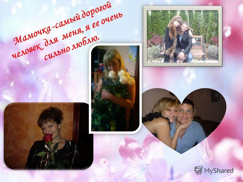 Мамочка -самый дорогой человек для меня, я ее очень сильно люблю.