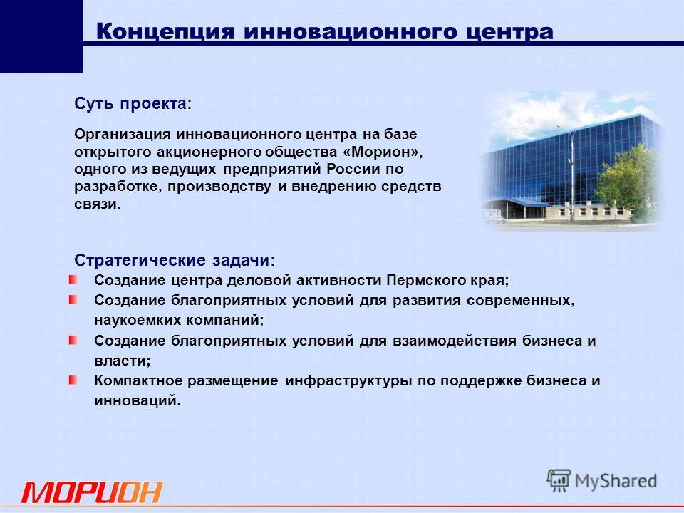 Концепция инновационного центра Организация инновационного центра на базе открытого акционерного общества «Морион», одного из ведущих предприятий России по разработке, производству и внедрению средств связи. Создание центра деловой активности Пермско