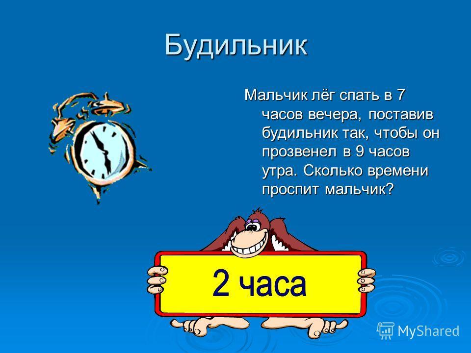 Будильник Мальчик лёг спать в 7 часов вечера, поставив будильник так, чтобы он прозвенел в 9 часов утра. Сколько времени проспит мальчик?