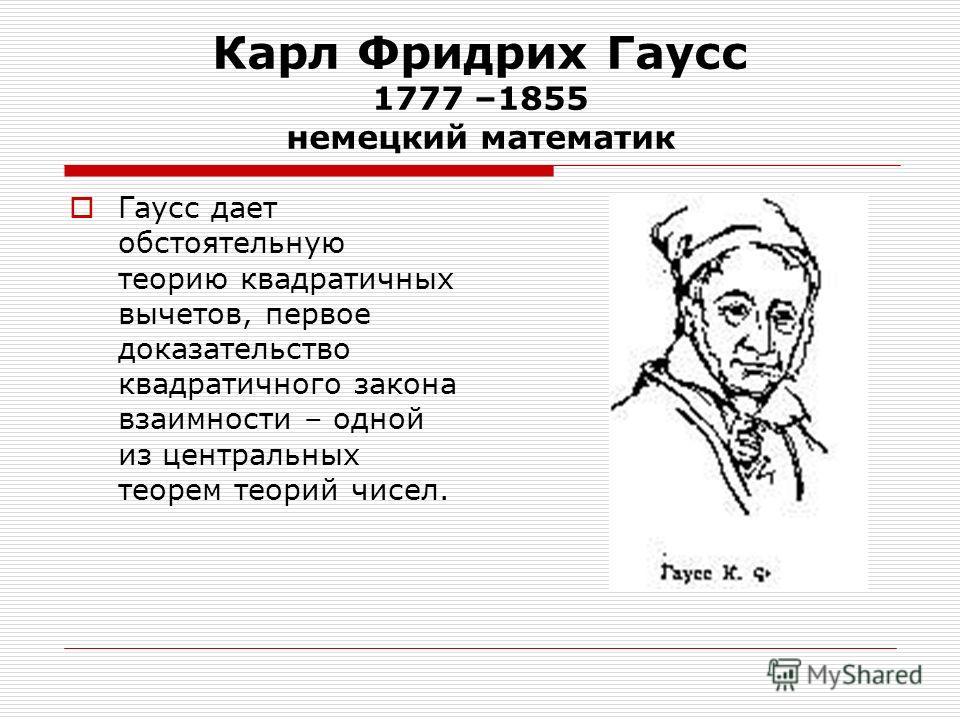 Карл Фридрих Гаусс 1777 –1855 немецкий математик Гаусс дает обстоятельную теорию квадратичных вычетов, первое доказательство квадратичного закона взаимности – одной из центральных теорем теорий чисел.