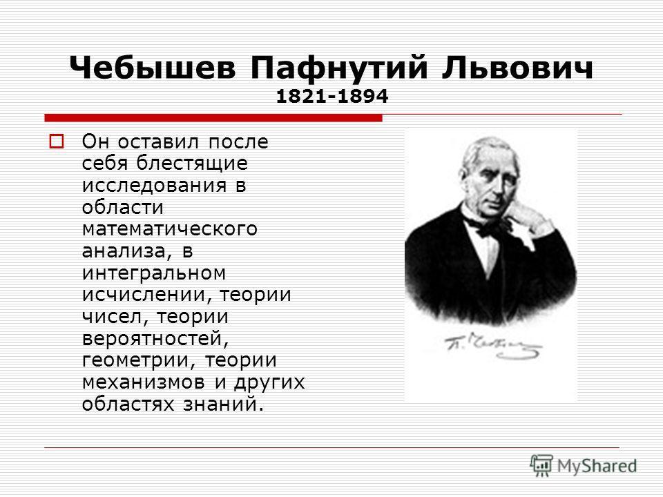 Чебышев Пафнутий Львович 1821-1894 Он оставил после себя блестящие исследования в области математического анализа, в интегральном исчислении, теории чисел, теории вероятностей, геометрии, теории механизмов и других областях знаний.