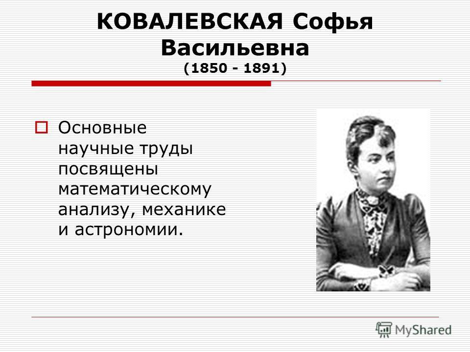 КОВАЛЕВСКАЯ Софья Васильевна (1850 - 1891) Основные научные труды посвящены математическому анализу, механике и астрономии.
