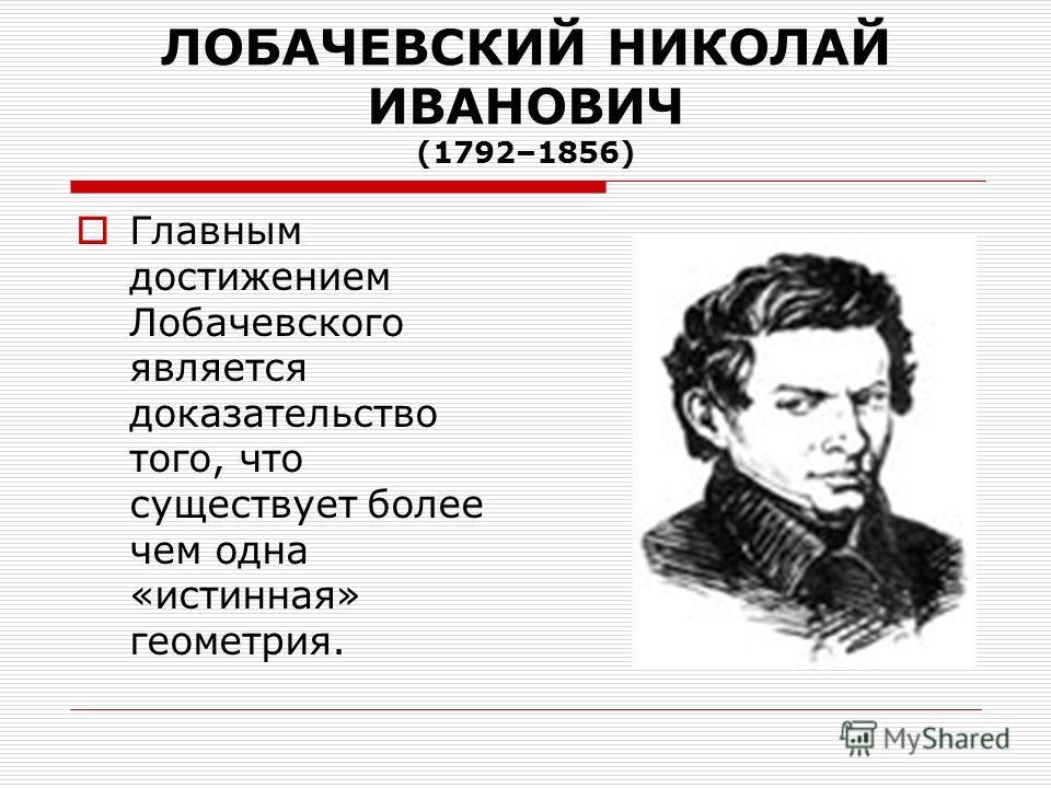 ЛОБАЧЕВСКИЙ НИКОЛАЙ ИВАНОВИЧ (1792–1856) Главным достижением Лобачевского является доказательство того, что существует более чем одна «истинная» геометрия.