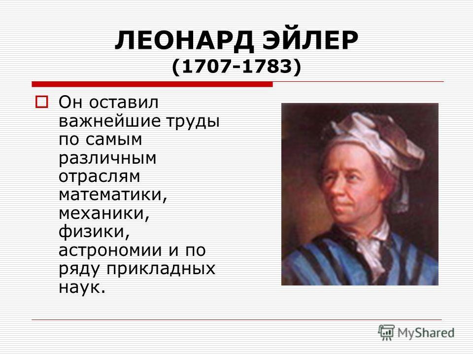 ЛЕОНАРД ЭЙЛЕР (1707-1783) Он оставил важнейшие труды по самым различным отраслям математики, механики, физики, астрономии и по ряду прикладных наук.