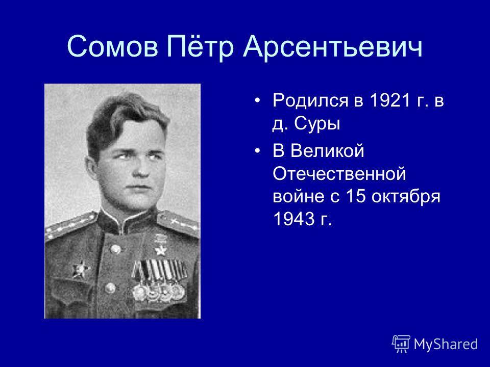 Сомов Пётр Арсентьевич Родился в 1921 г. в д. Суры В Великой Отечественной войне с 15 октября 1943 г.