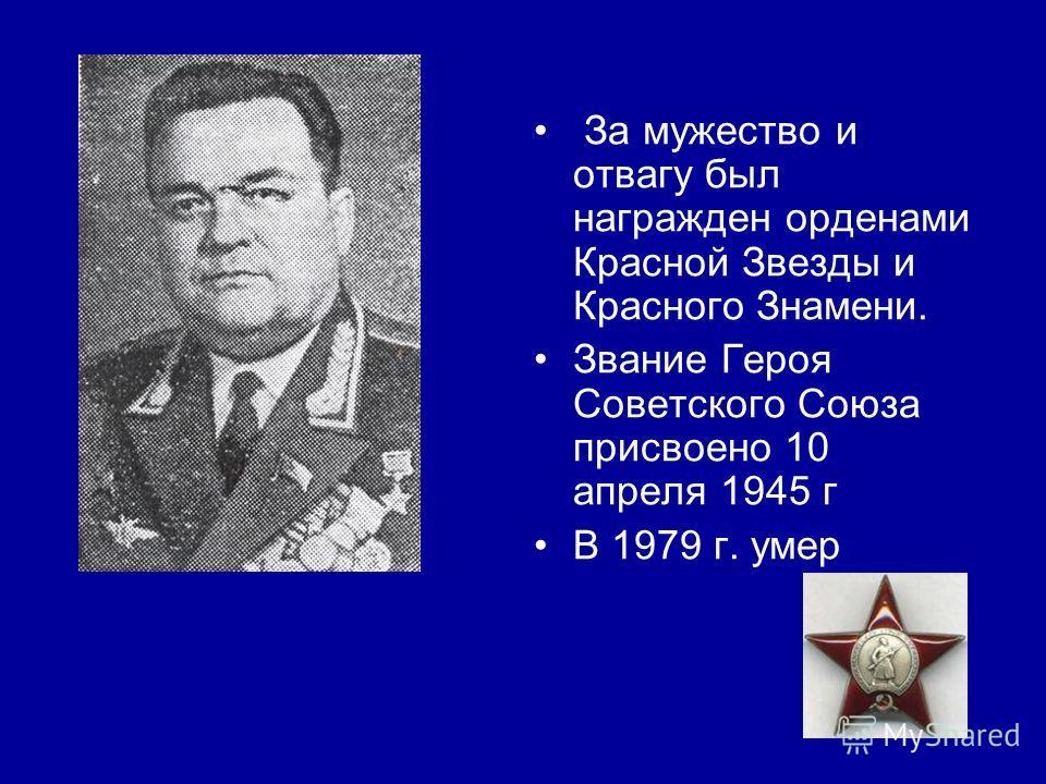 За мужество и отвагу был награжден орденами Красной Звезды и Красного Знамени. Звание Героя Советского Союза присвоено 10 апреля 1945 г В 1979 г. умер