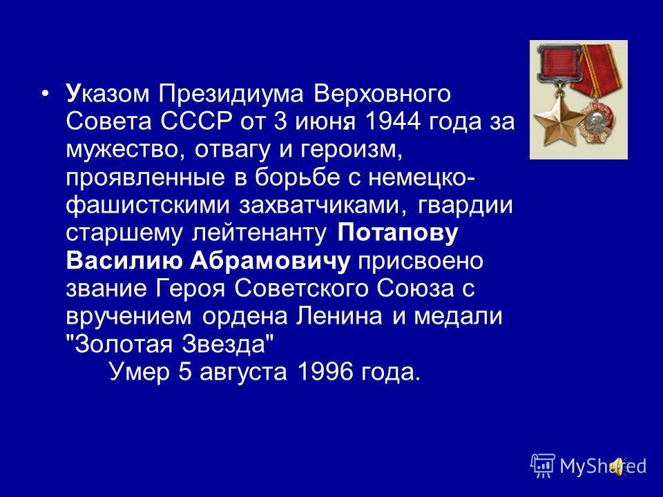 Указом Президиума Верховного Совета СССР от 3 июня 1944 года за мужество, отвагу и героизм, проявленные в борьбе с немецко- фашистскими захватчиками, гвардии старшему лейтенанту Потапову Василию Абрамовичу присвоено звание Героя Советского Союза с вр