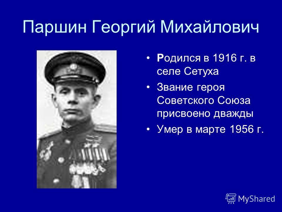 Паршин Георгий Михайлович Родился в 1916 г. в селе Сетуха Звание героя Советского Союза присвоено дважды Умер в марте 1956 г.