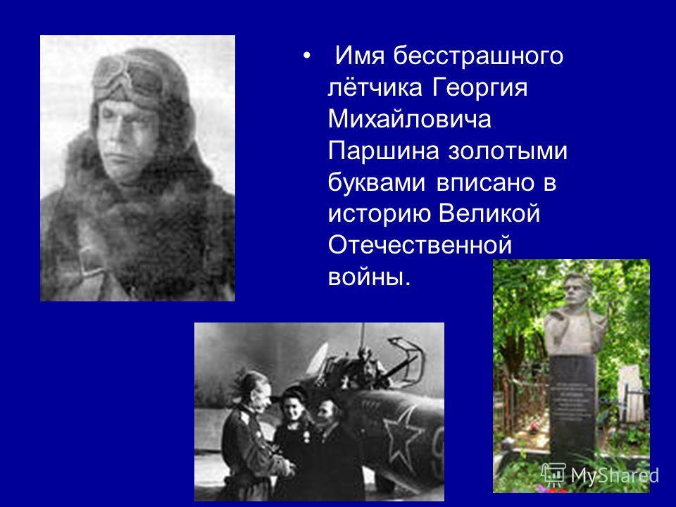 Имя бесстрашного лётчика Георгия Михайловича Паршина золотыми буквами вписано в историю Великой Отечественной войны.