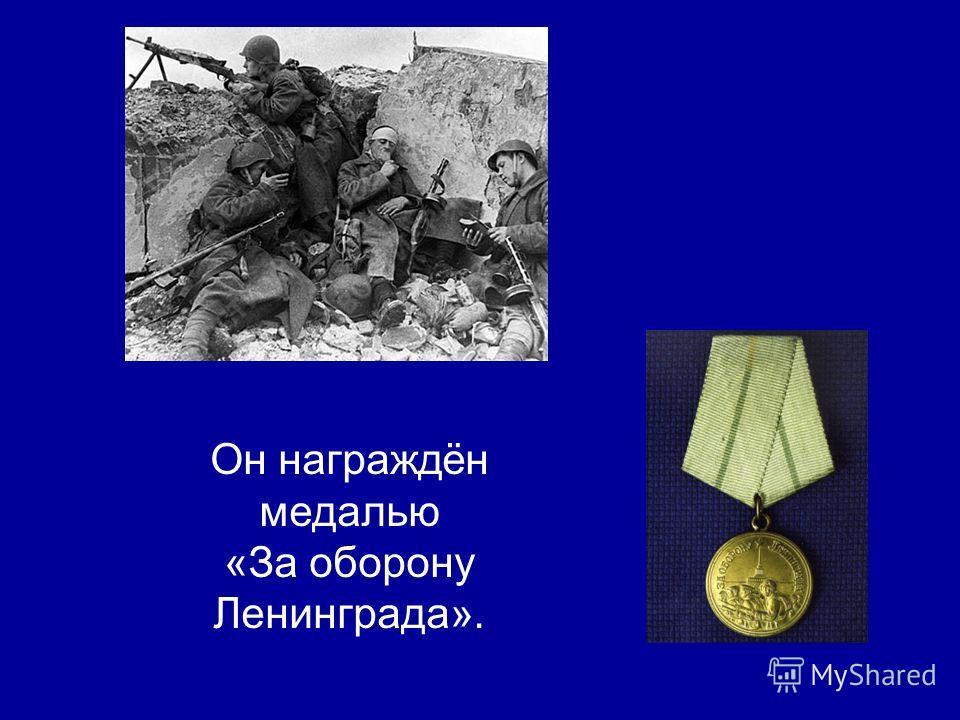 Он награждён медалью «За оборону Ленинграда».