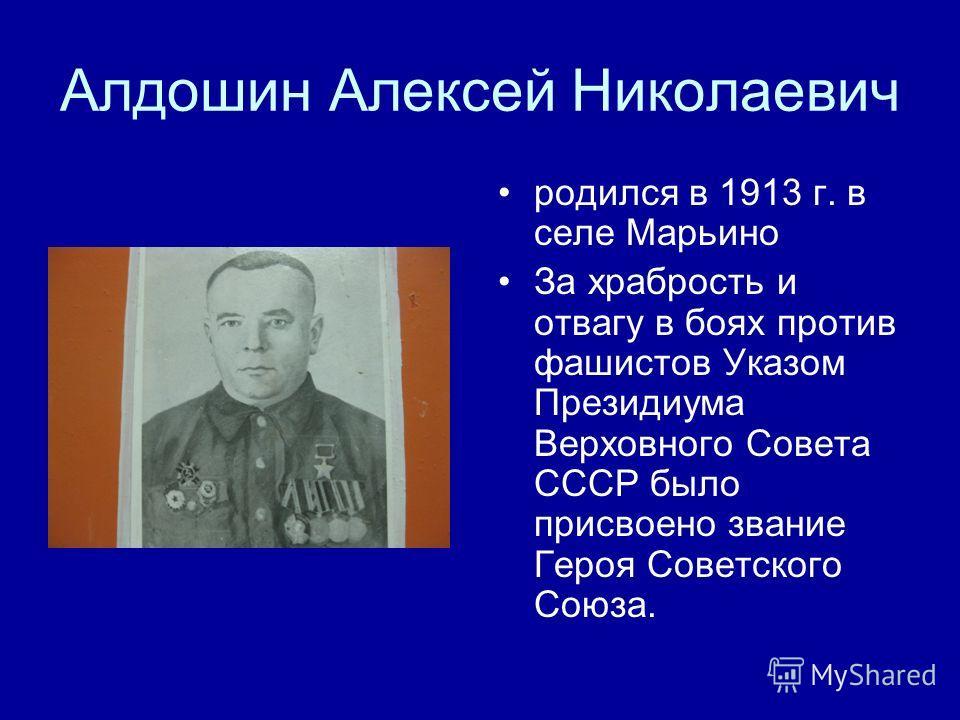 Алдошин Алексей Николаевич родился в 1913 г. в селе Марьино За храбрость и отвагу в боях против фашистов Указом Президиума Верховного Совета СССР было присвоено звание Героя Советского Союза.