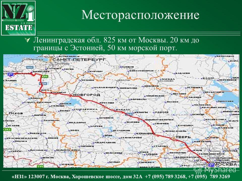 Месторасположение Ленинградская обл. 825 км от Москвы. 20 км до границы с Эстонией, 50 км морской порт. «НЗ1» 123007 г. Москва, Хорошевское шоссе, дом 32А +7 (095) 789 3268, +7 (095) 789 3269