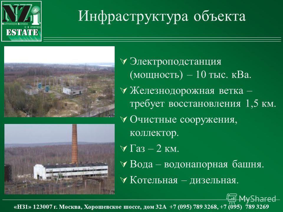 Инфраструктура объекта Электроподстанция (мощность) – 10 тыс. кВа. Железнодорожная ветка – требует восстановления 1,5 км. Очистные сооружения, коллектор. Газ – 2 км. Вода – водонапорная башня. Котельная – дизельная. «НЗ1» 123007 г. Москва, Хорошевско