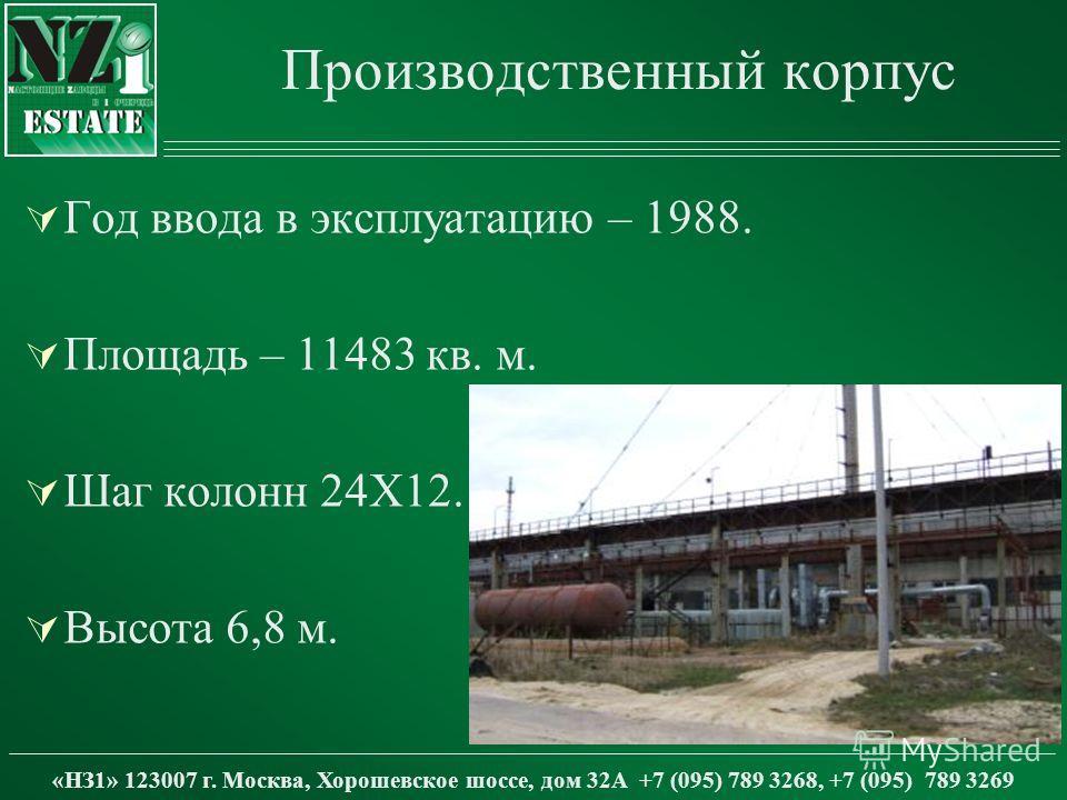 Производственный корпус Год ввода в эксплуатацию – 1988. Площадь – 11483 кв. м. Шаг колонн 24Х12. Высота 6,8 м. «НЗ1» 123007 г. Москва, Хорошевское шоссе, дом 32А +7 (095) 789 3268, +7 (095) 789 3269