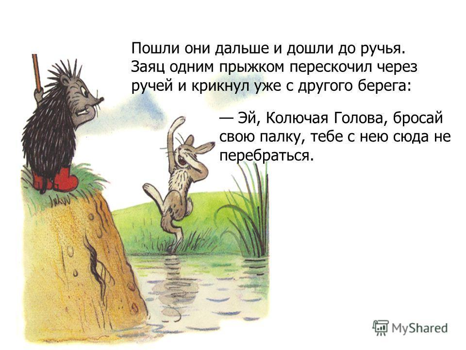 Пошли они дальше и дошли до ручья. Заяц одним прыжком перескочил через ручей и крикнул уже с другого берега: Эй, Колючая Голова, бросай свою палку, тебе с нею сюда не перебраться.