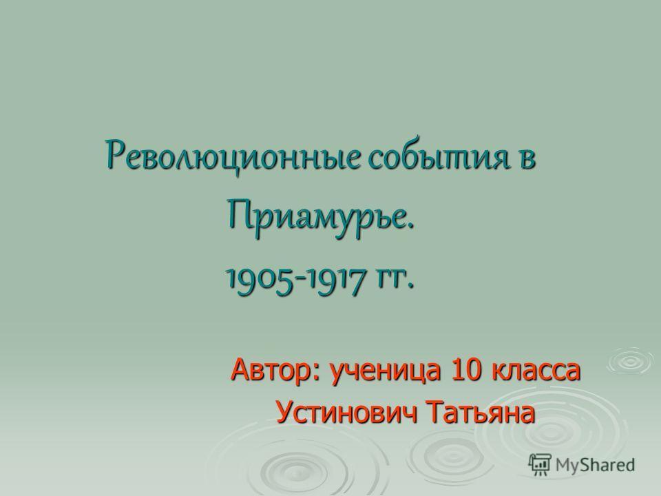 Революционные события в Приамурье. 1905-1917 гг. Автор: ученица 10 класса Устинович Татьяна