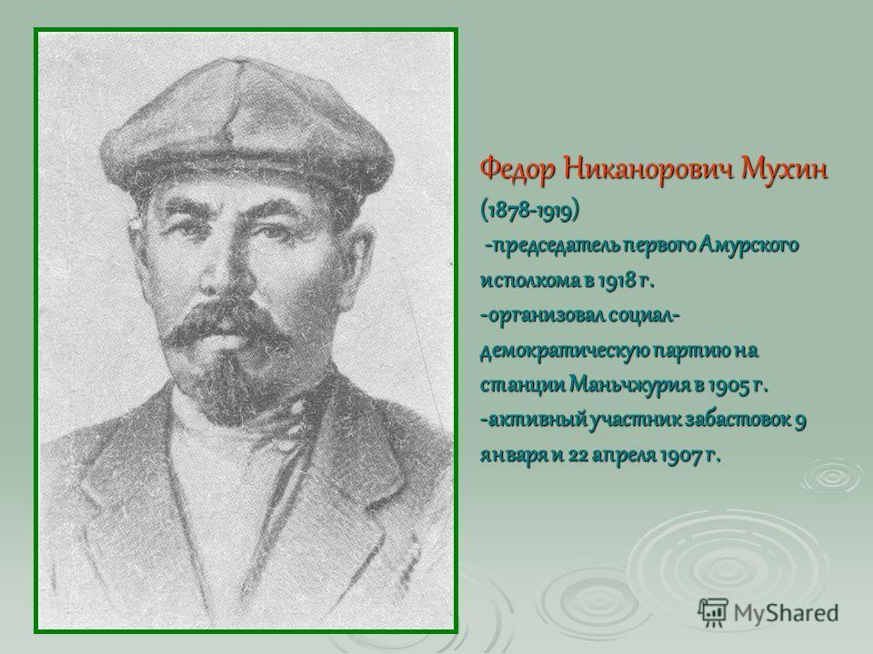 Федор Никанорович Мухин (1878-1919) -председатель первого Амурского исполкома в 1918 г. -организовал социал- демократическую партию на станции Маньчжурия в 1905 г. -активный участник забастовок 9 января и 22 апреля 1907 г.