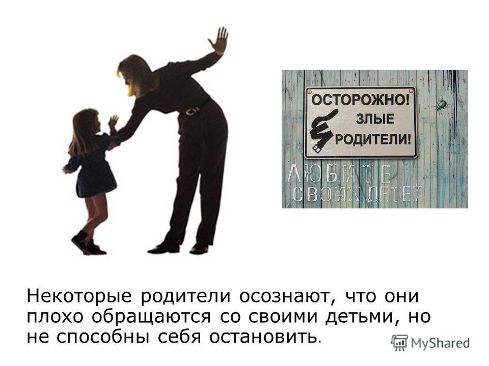 Некоторые родители осознают, что они плохо обращаются со своими детьми, но не способны себя остановить.
