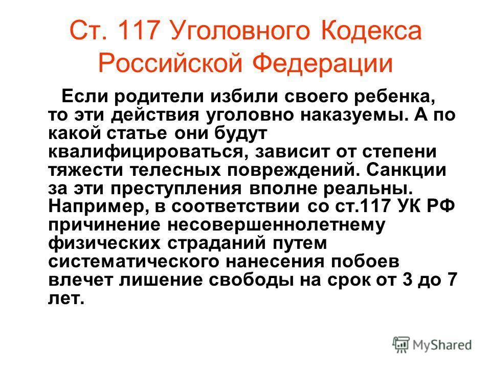 Ст. 117 Уголовного Кодекса Российской Федерации Если родители избили своего ребенка, то эти действия уголовно наказуемы. А по какой статье они будут квалифицироваться, зависит от степени тяжести телесных повреждений. Санкции за эти преступления вполн