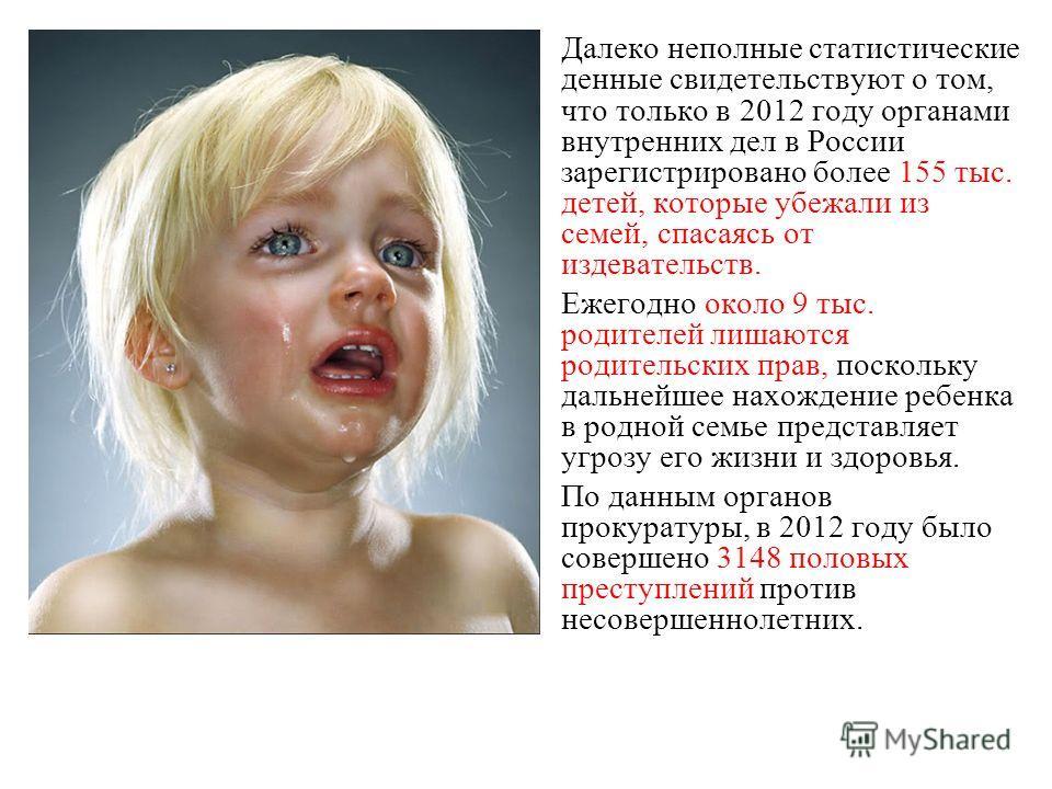 Далеко неполные статистические денные свидетельствуют о том, что только в 2012 году органами внутренних дел в России зарегистрировано более 155 тыс. детей, которые убежали из семей, спасаясь от издевательств. Ежегодно около 9 тыс. родителей лишаются