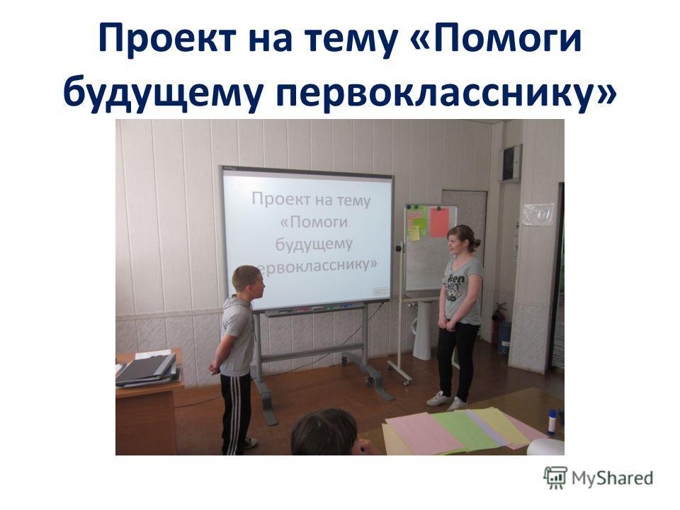 Проект на тему «Помоги будущему первокласснику»