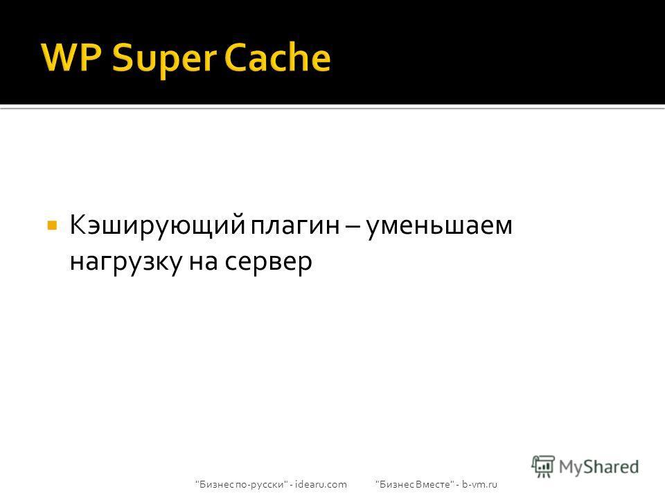 Кэширующий плагин – уменьшаем нагрузку на сервер Бизнес по-русски - idearu.com Бизнес Вместе - b-vm.ru