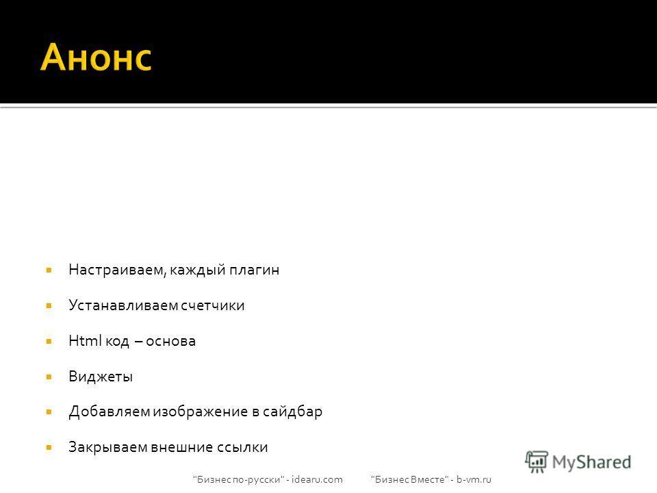 Настраиваем, каждый плагин Устанавливаем счетчики Html код – основа Виджеты Добавляем изображение в сайдбар Закрываем внешние ссылки Бизнес по-русски - idearu.com Бизнес Вместе - b-vm.ru