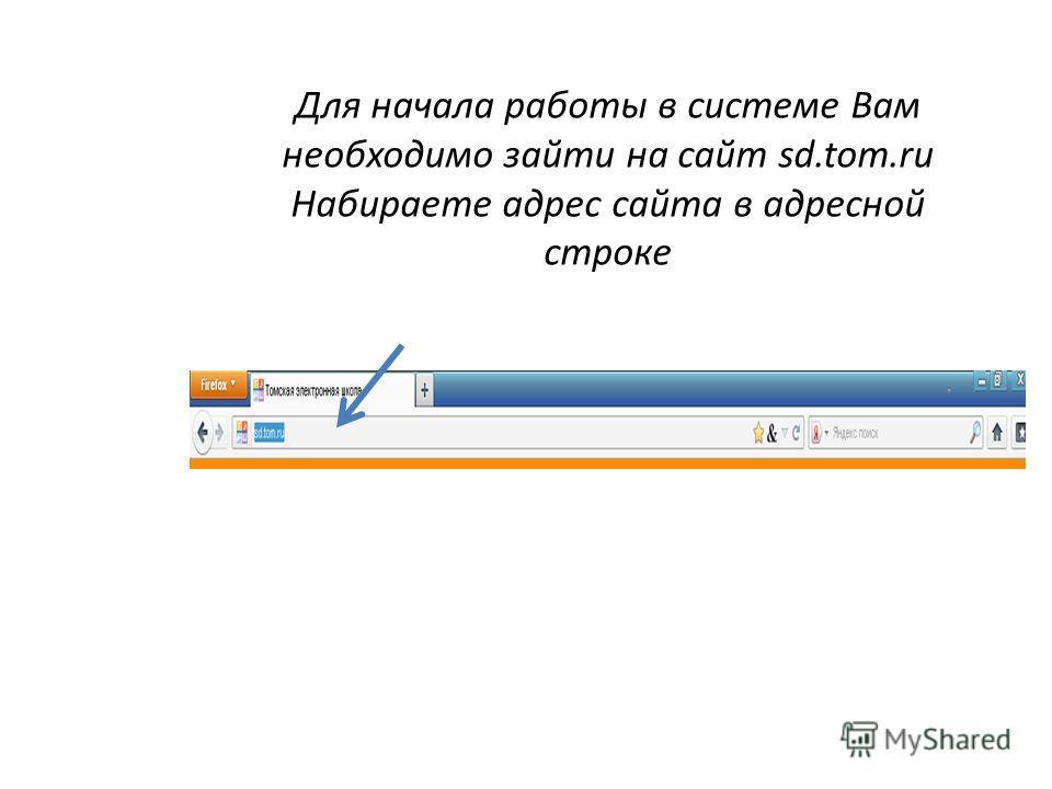 Для начала работы в системе Вам необходимо зайти на сайт sd.tom.ru Набираете адрес сайта в адресной строке