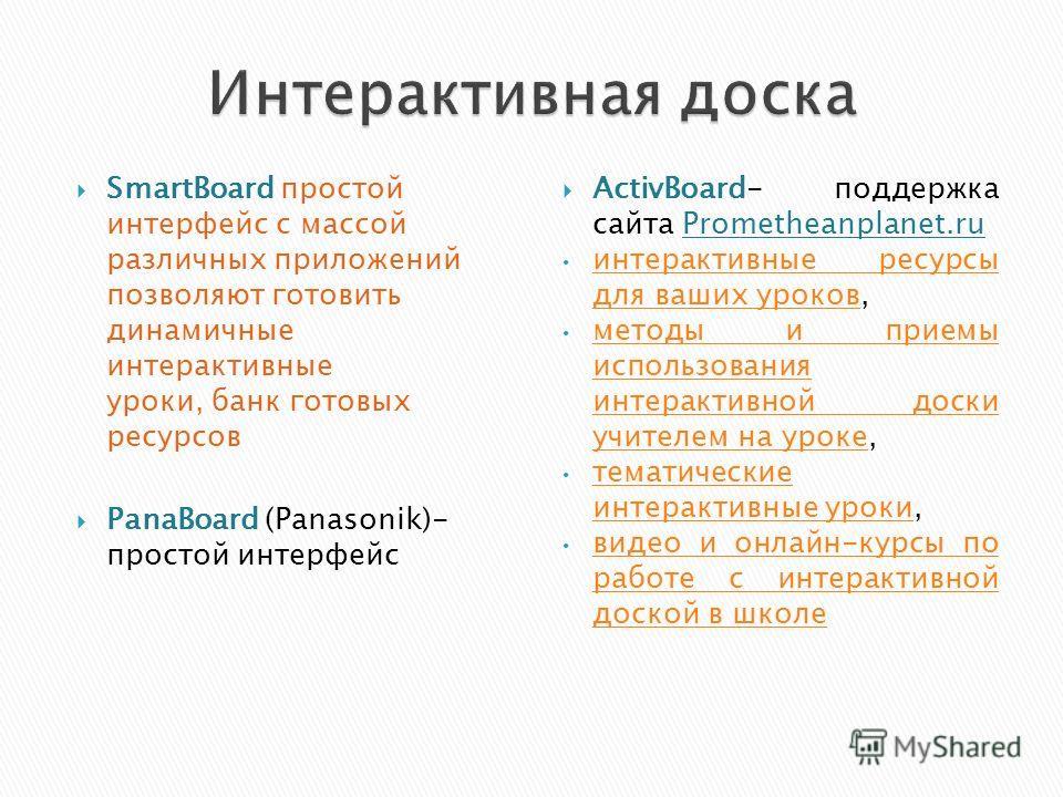 SmartBoard простой интерфейс с массой различных приложений позволяют готовить динамичные интерактивные уроки, банк готовых ресурсов PanaBoard (Panasonik)- простой интерфейс ActivBoard- поддержка сайта Prometheanplanet.ru интерактивные ресурсы для ваш