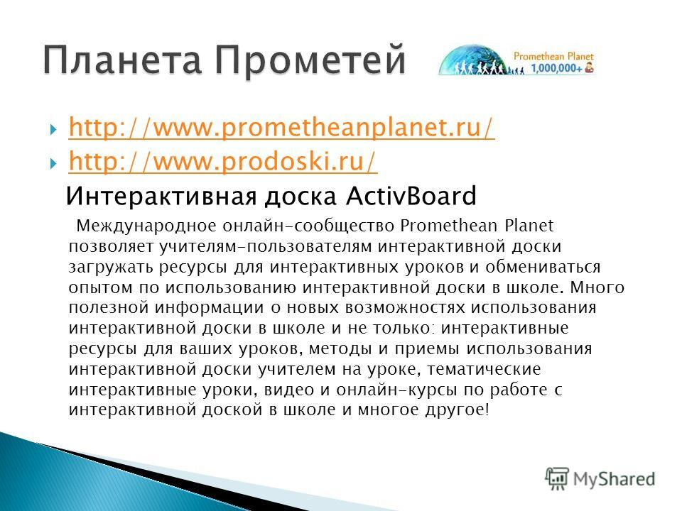 http://www.prometheanplanet.ru/ http://www.prodoski.ru/ Интерактивная доска ActivBoard Международное онлайн-сообщество Promethean Planet позволяет учителям-пользователям интерактивной доски загружать ресурсы для интерактивных уроков и обмениваться оп