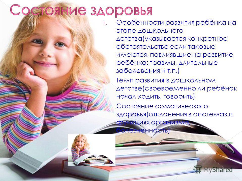 1. Особенности развития ребёнка на этапе дошкольного детства(указывается конкретное обстоятельство если таковые имеются, повлиявшие на развитие ребёнка: травмы, длительные заболевания и т.п.) 2. Темп развития в дошкольном детстве(своевременно ли ребё