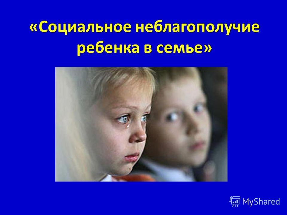 «Социальное неблагополучие ребенка в семье»