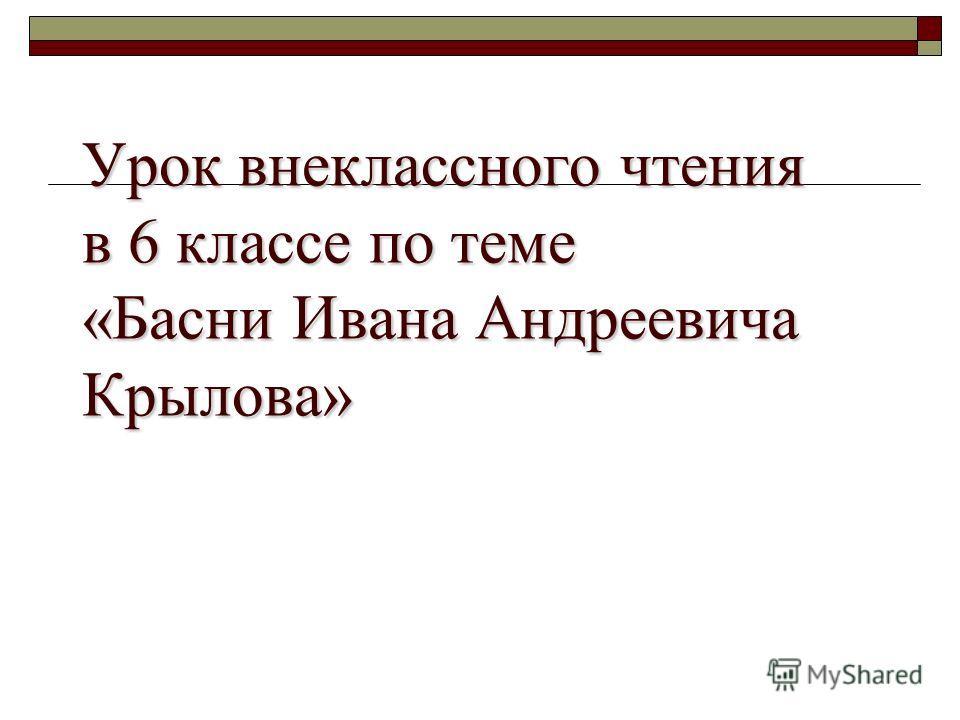 Урок внеклассного чтения в 6 классе по теме «Басни Ивана Андреевича Крылова»