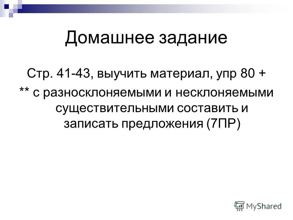 Домашнее задание Стр. 41-43, выучить материал, упр 80 + ** с разносклоняемыми и несклоняемыми существительными составить и записать предложения (7ПР)