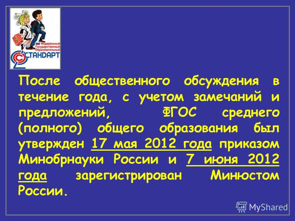 После общественного обсуждения в течение года, с учетом замечаний и предложений, ФГОС среднего (полного) общего образования был утвержден 17 мая 2012 года приказом Минобрнауки России и 7 июня 2012 года зарегистрирован Минюстом России.