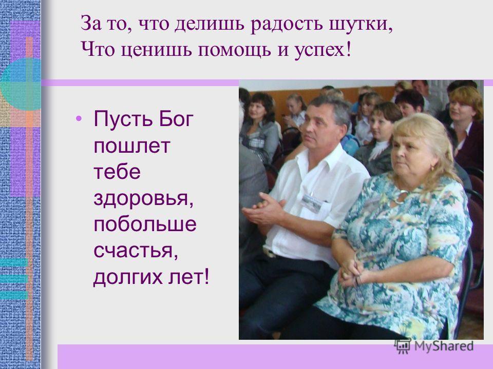 Пусть Бог пошлет тебе здоровья, побольше счастья, долгих лет! За то, что делишь радость шутки, Что ценишь помощь и успех!