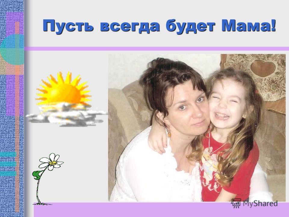 Пусть всегда будет Мама!