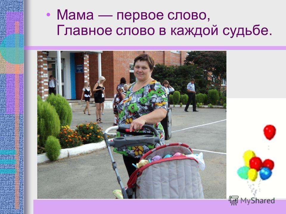 Мама первое слово, Главное слово в каждой судьбе.