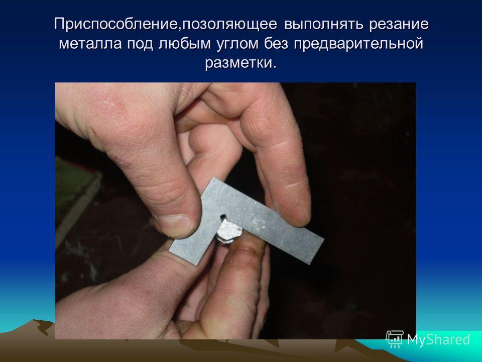 Приспособление,позоляющее выполнять резание металла под любым углом без предварительной разметки.