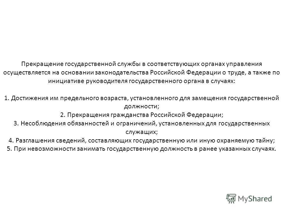 Прекращение государственной службы в соответствующих органах управления осуществляется на основании законодательства Российской Федерации о труде, а также по инициативе руководителя государственного органа в случаях: 1. Достижения им предельного возр