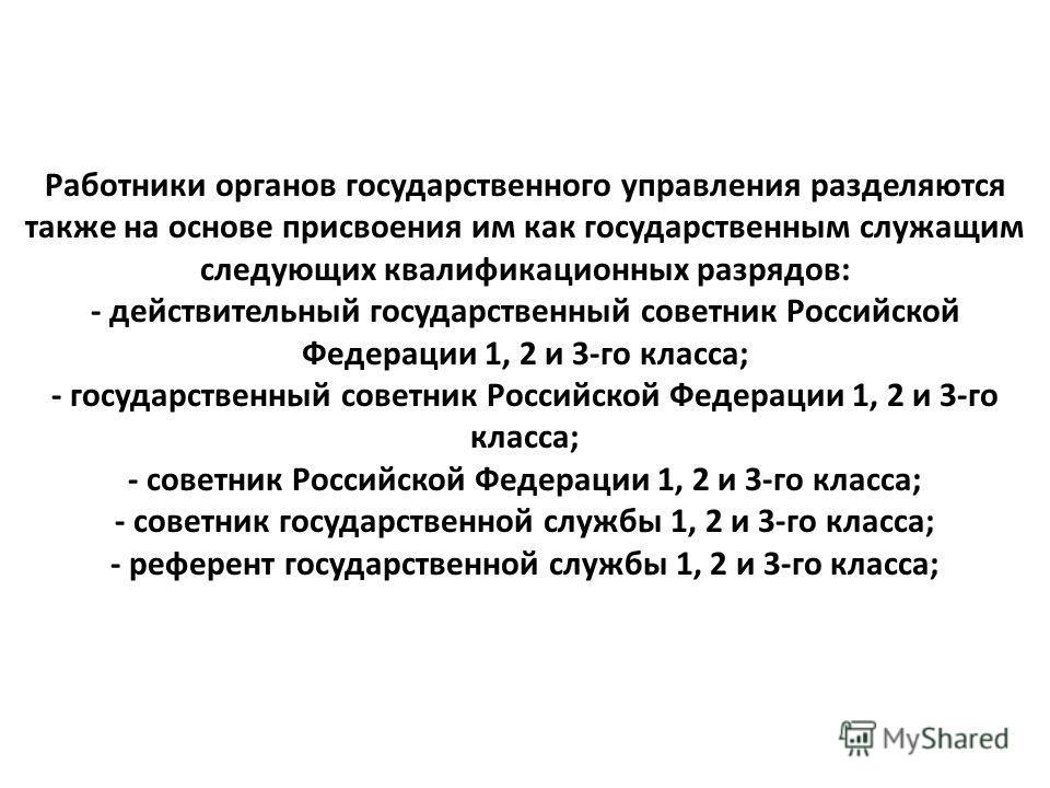 Работники органов государственного управления разделяются также на основе присвоения им как государственным служащим следующих квалификационных разрядов: - действительный государственный советник Российской Федерации 1, 2 и 3-го класса; - государстве