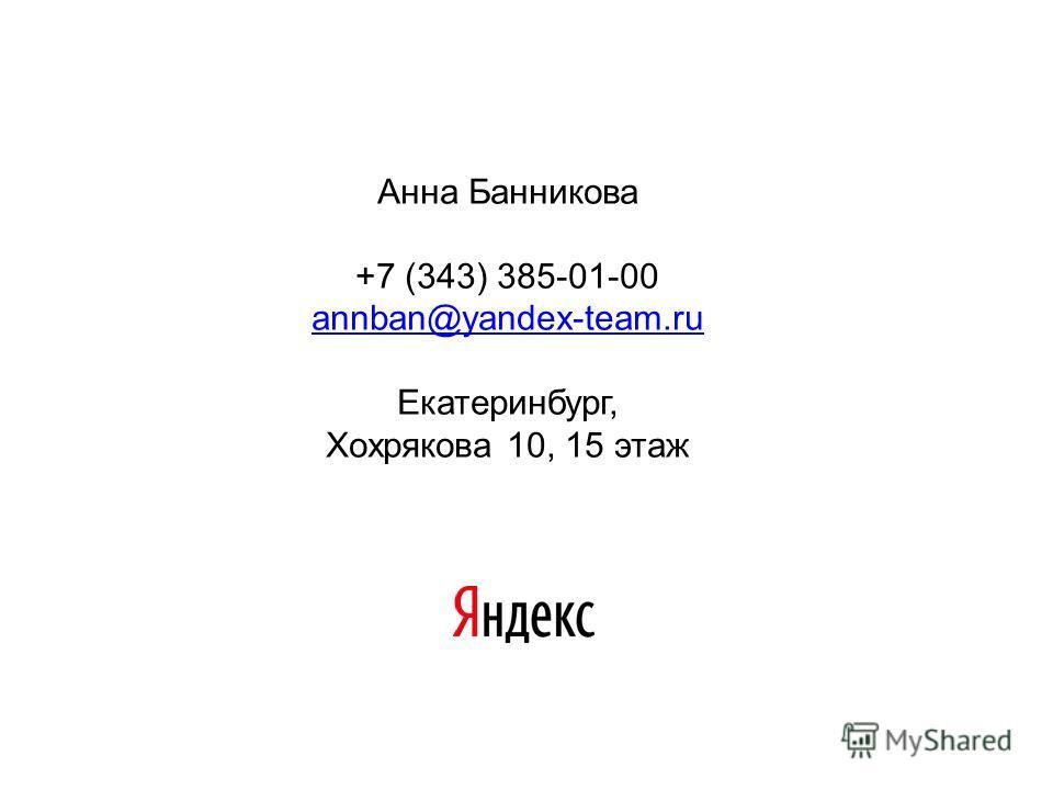 Анна Банникова +7 (343) 385-01-00 annban@yandex-team.ru Екатеринбург, Хохрякова 10, 15 этаж