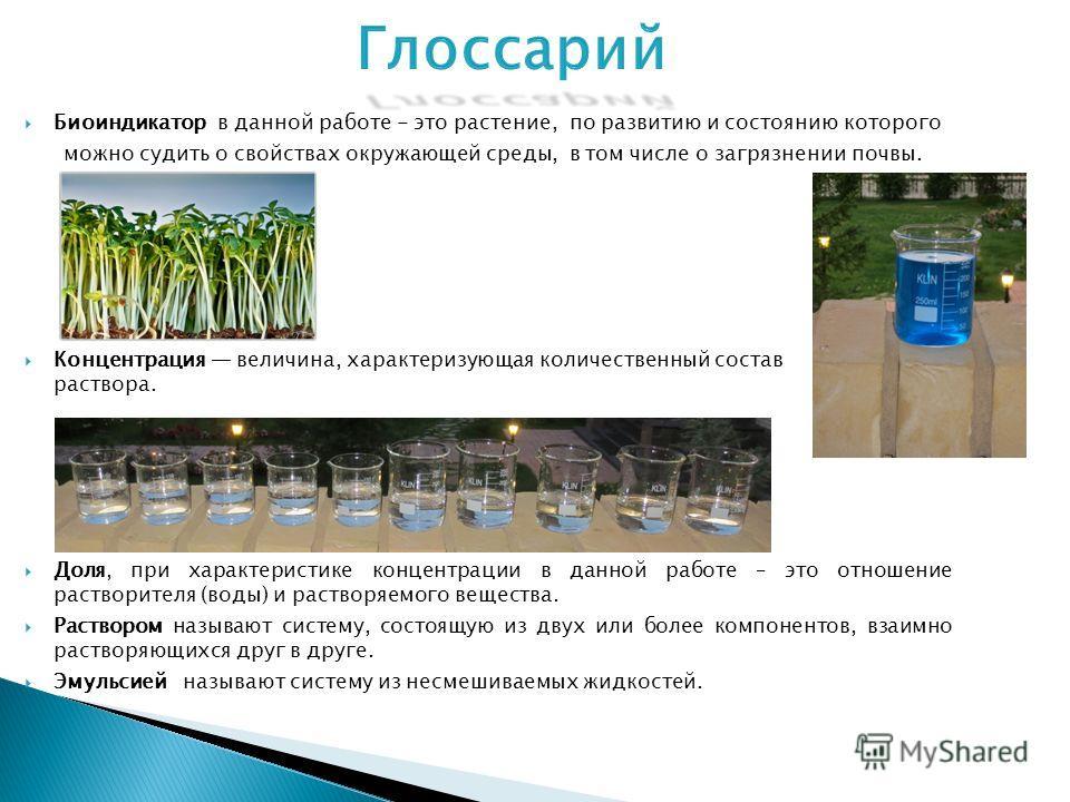 Биоиндикатор в данной работе - это растение, по развитию и состоянию которого можно судить о свойствах окружающей среды, в том числе о загрязнении почвы. Концентрация величина, характеризующая количественный состав раствора. Доля, при характеристике