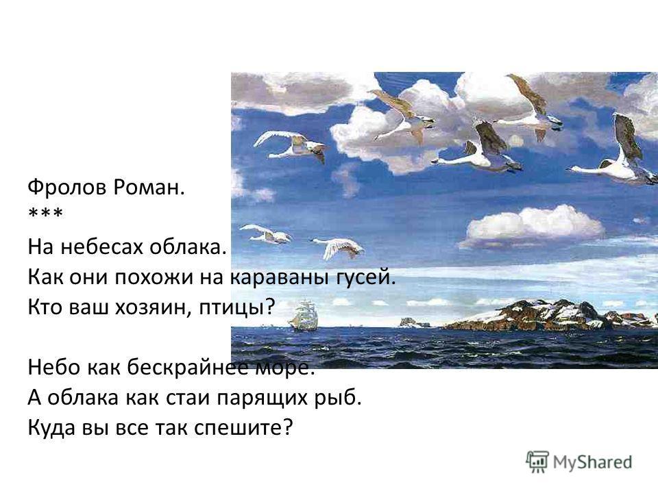 Фролов Роман. *** На небесах облака. Как они похожи на караваны гусей. Кто ваш хозяин, птицы? Небо как бескрайнее море. А облака как стаи парящих рыб. Куда вы все так спешите?