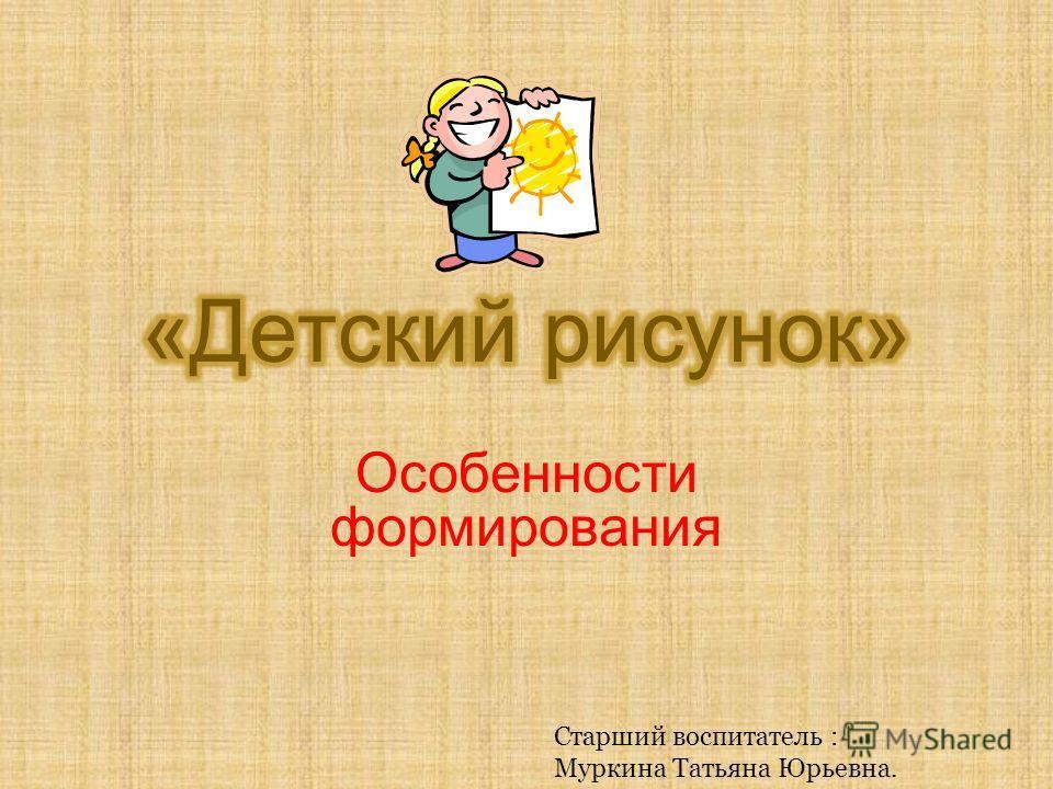Особенности формирования Старший воспитатель : Муркина Татьяна Юрьевна.