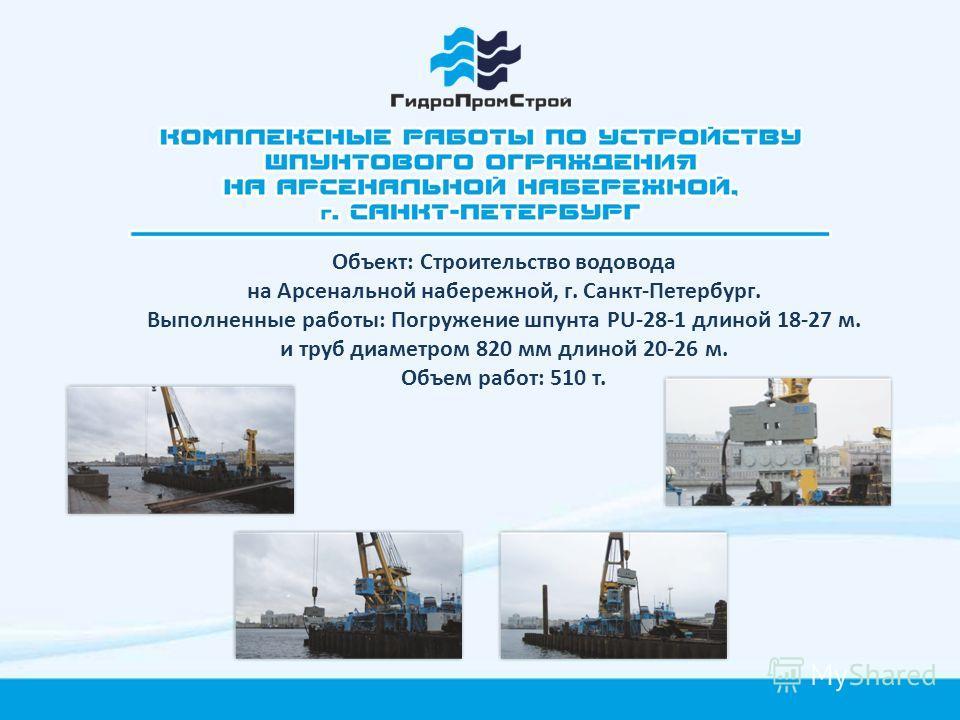 Объект: Строительство водовода на Арсенальной набережной, г. Санкт-Петербург. Выполненные работы: Погружение шпунта PU-28-1 длиной 18-27 м. и труб диаметром 820 мм длиной 20-26 м. Объем работ: 510 т.