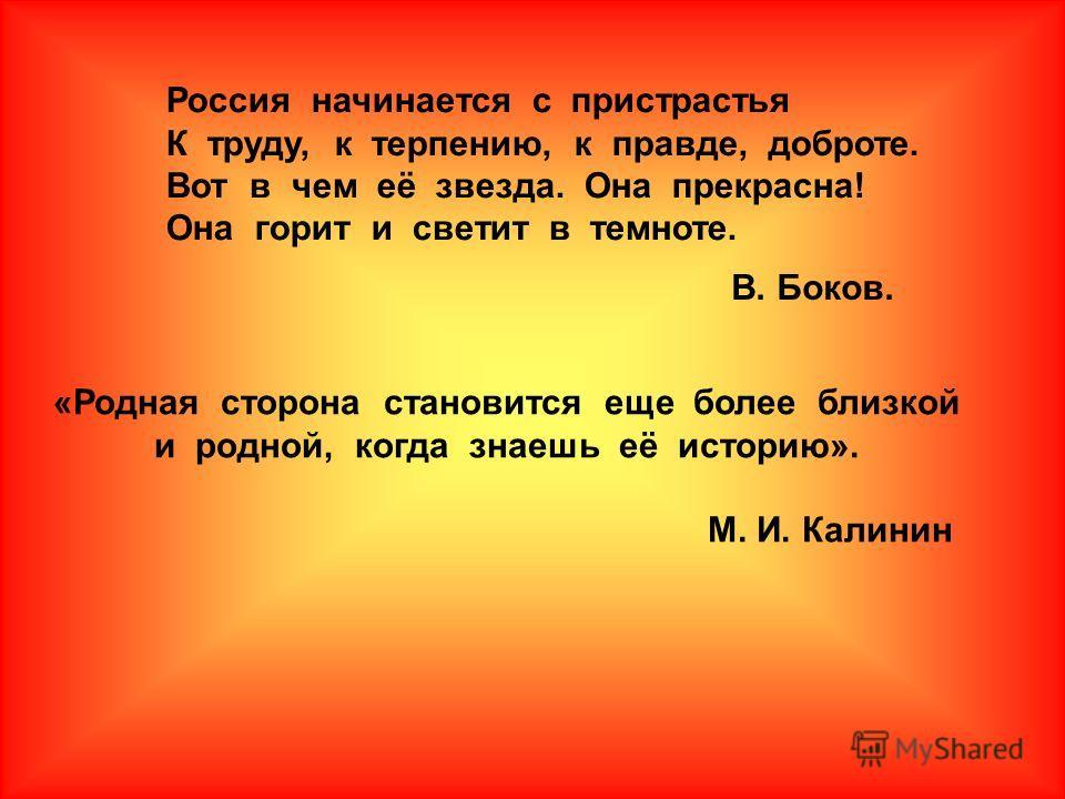 Россия начинается с пристрастья К труду, к терпению, к правде, доброте. Вот в чем её звезда. Она прекрасна! Она горит и светит в темноте. «Родная сторона становится еще более близкой и родной, когда знаешь её историю». М. И. Калинин В. Боков.