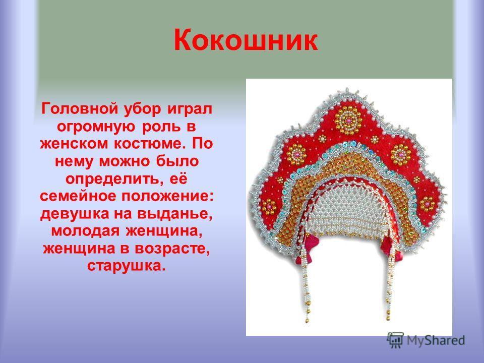 Кокошник Головной убор играл огромную роль в женском костюме. По нему можно было определить, её семейное положение: девушка на выданье, молодая женщина, женщина в возрасте, старушка.