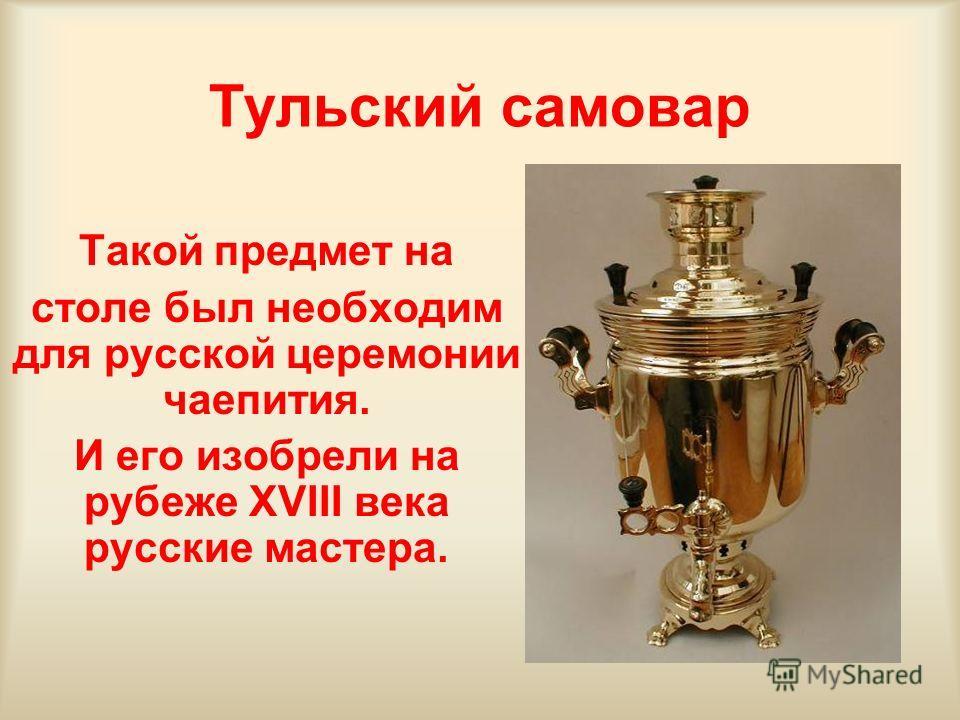 Тульский самовар Такой предмет на столе был необходим для русской церемонии чаепития. И его изобрели на рубеже XVIII века русские мастера.
